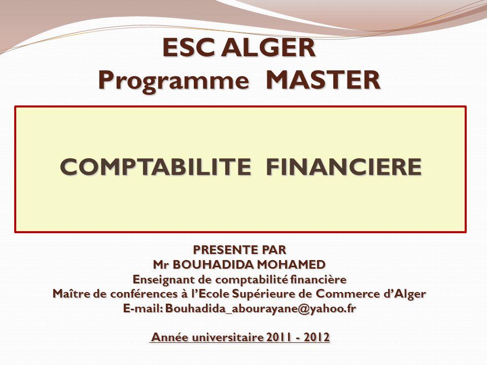 COMPTABILITE FINANCIERE ESC ALGER Programme MASTER PRESENTE PAR Mr BOUHADIDA MOHAMED Enseignant de comptabilité financière Maître de conférences à l'E