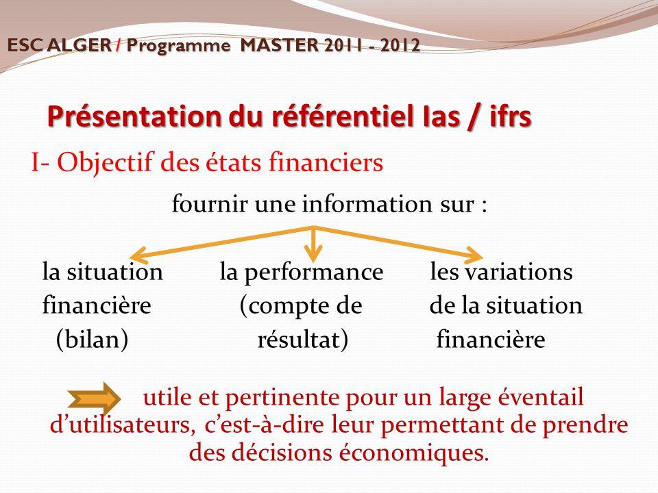Présentation du référentiel Ias / ifrs I- Objectif des états financiers fournir une information sur : la situation la performance les variations finan