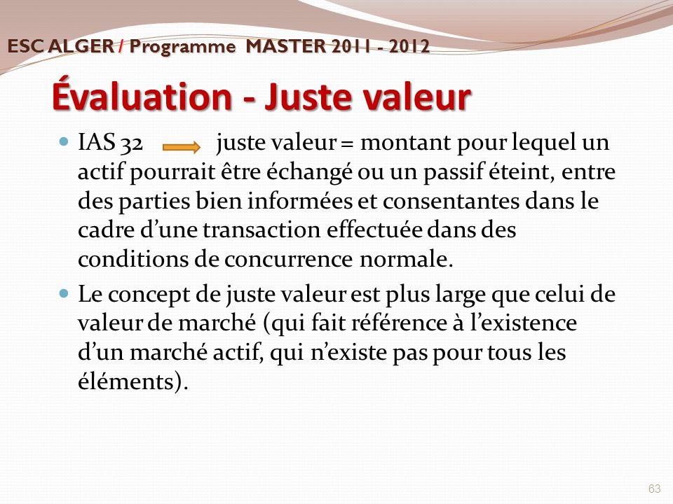 Évaluation - Juste valeur IAS 32 juste valeur = montant pour lequel un actif pourrait être échangé ou un passif éteint, entre des parties bien informé