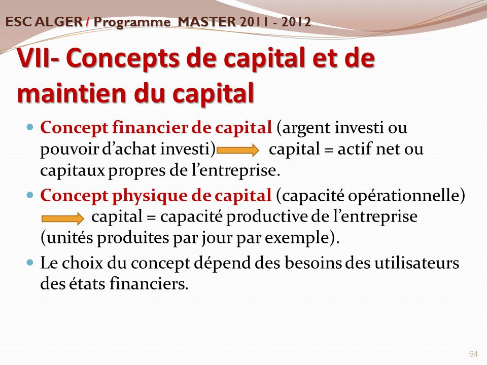 VII- Concepts de capital et de maintien du capital Concept financier de capital (argent investi ou pouvoir d'achat investi) capital = actif net ou cap