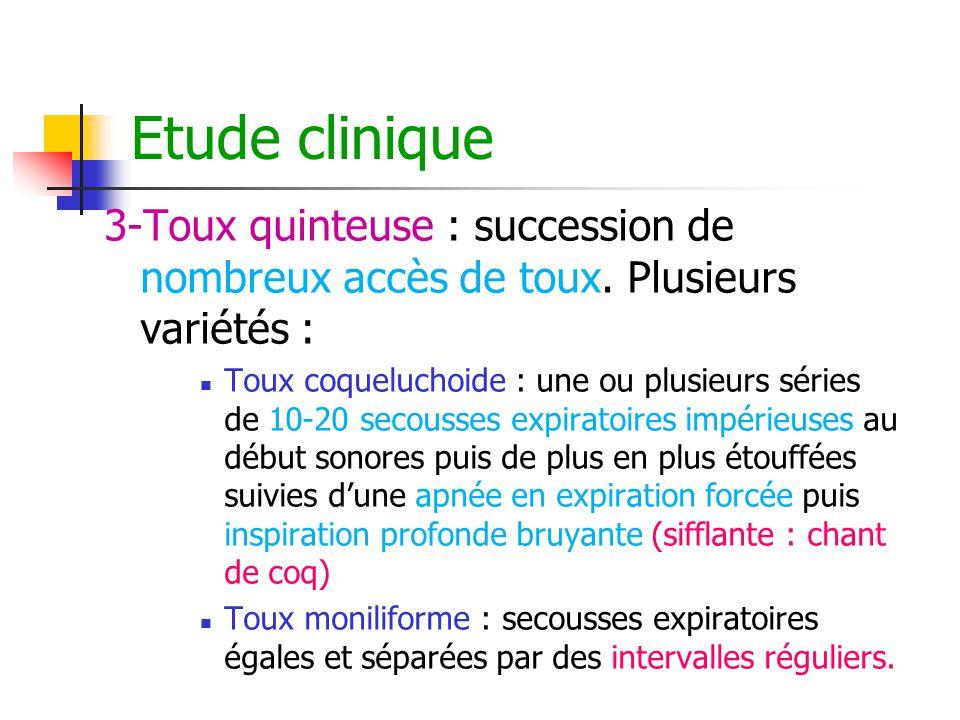 Etude clinique 3-Toux quinteuse : succession de nombreux accès de toux. Plusieurs variétés : Toux coqueluchoide : une ou plusieurs séries de 10-20 sec
