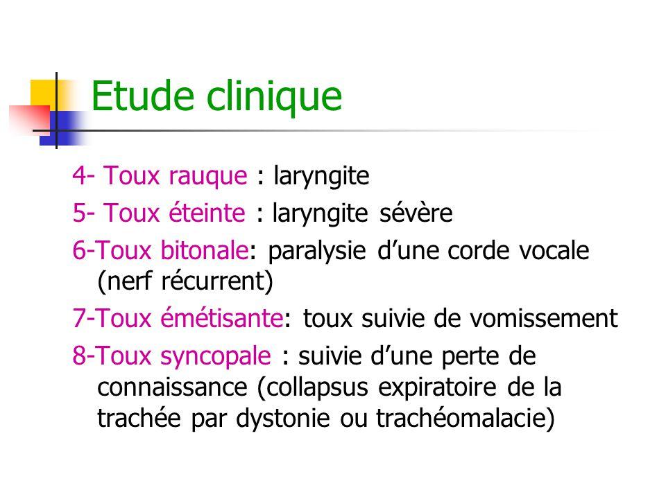 Etude clinique 4- Toux rauque : laryngite 5- Toux éteinte : laryngite sévère 6-Toux bitonale: paralysie d'une corde vocale (nerf récurrent) 7-Toux émé