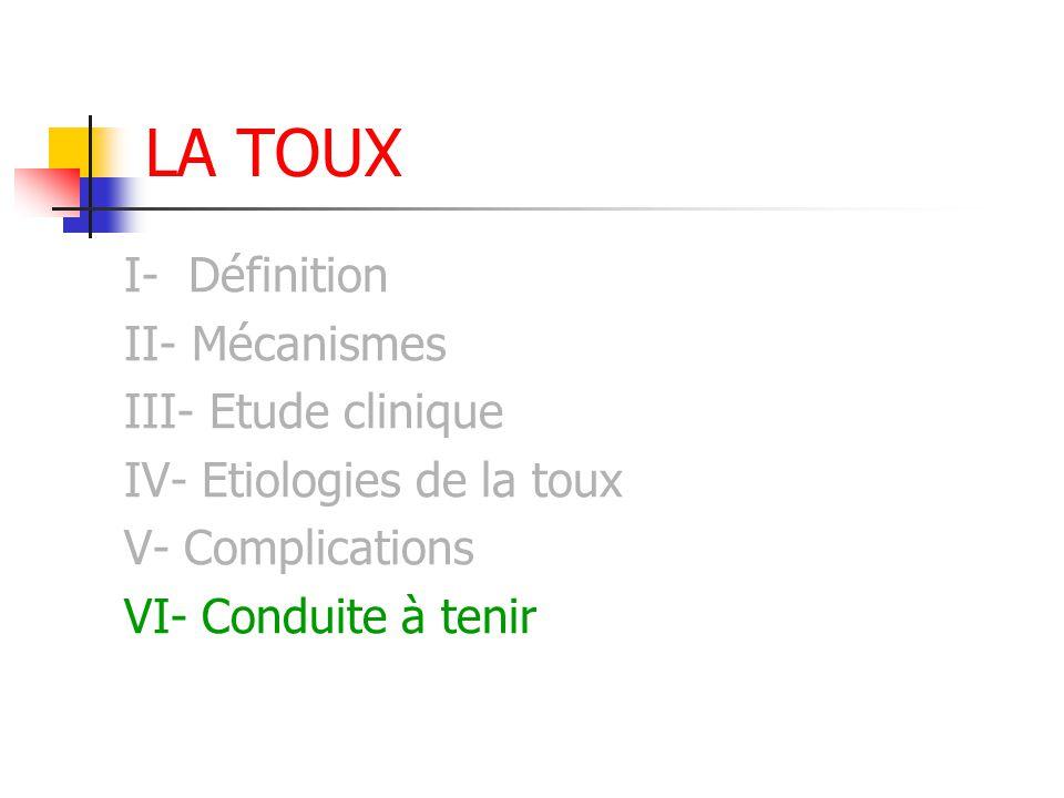 LA TOUX I- Définition II- Mécanismes III- Etude clinique IV- Etiologies de la toux V- Complications VI- Conduite à tenir