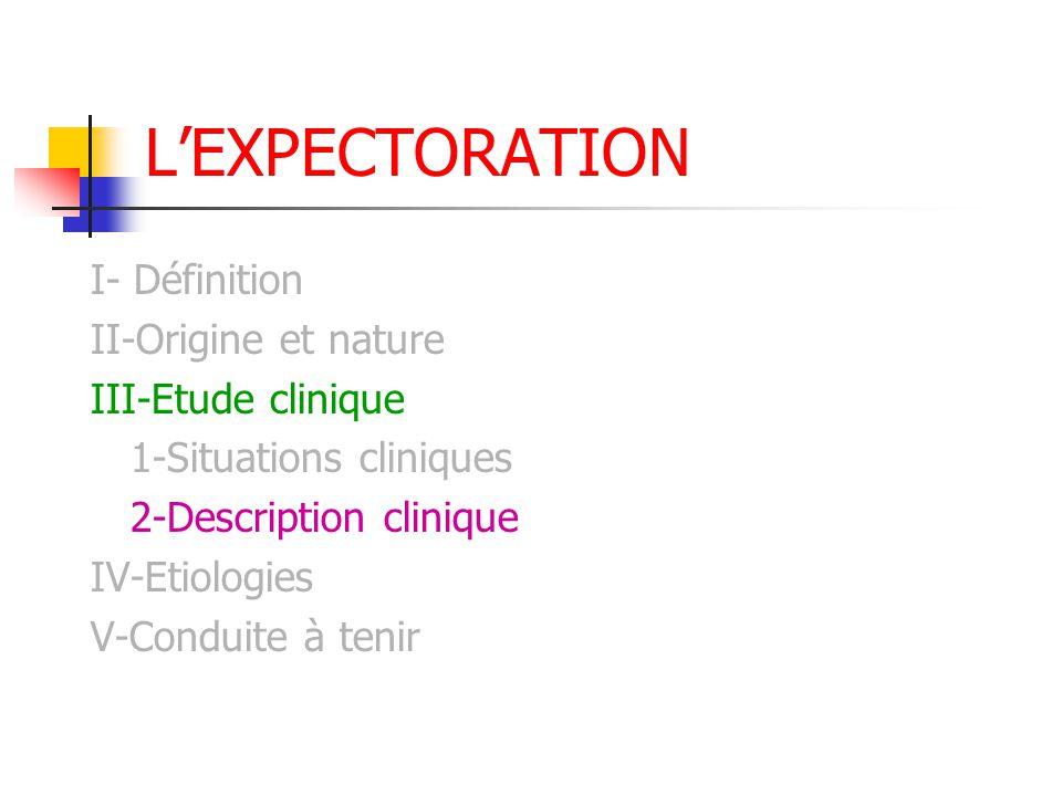 L'EXPECTORATION I- Définition II-Origine et nature III-Etude clinique 1-Situations cliniques 2-Description clinique IV-Etiologies V-Conduite à tenir