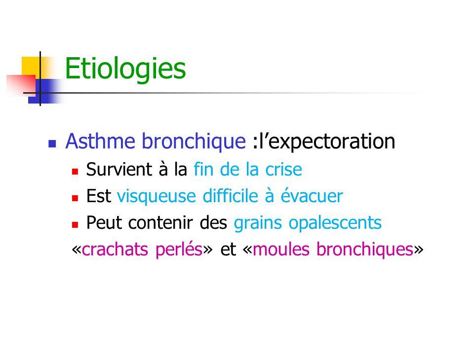 Etiologies Asthme bronchique :l'expectoration Survient à la fin de la crise Est visqueuse difficile à évacuer Peut contenir des grains opalescents «cr
