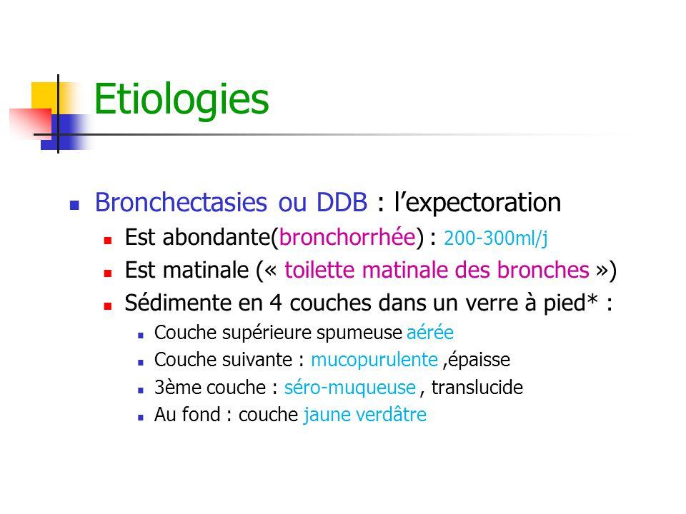 Etiologies Bronchectasies ou DDB : l'expectoration Est abondante(bronchorrhée) : 200-300ml/j Est matinale (« toilette matinale des bronches ») Sédimen