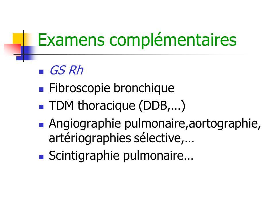 Examens complémentaires GS Rh Fibroscopie bronchique TDM thoracique (DDB,…) Angiographie pulmonaire,aortographie, artériographies sélective,… Scintigr