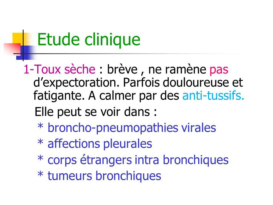 Etude clinique 1-Toux sèche : brève, ne ramène pas d'expectoration. Parfois douloureuse et fatigante. A calmer par des anti-tussifs. Elle peut se voir