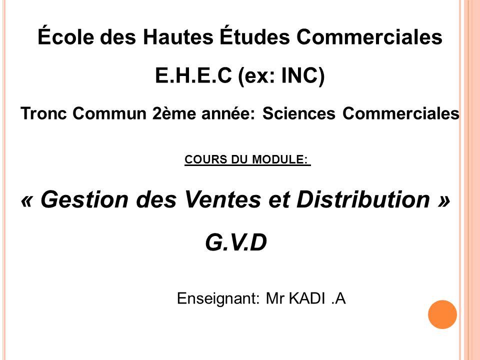 École des Hautes Études Commerciales E.H.E.C (ex: INC) « Gestion des Ventes et Distribution » G.V.D Enseignant: Mr KADI.A Tronc Commun 2ème année: Sci