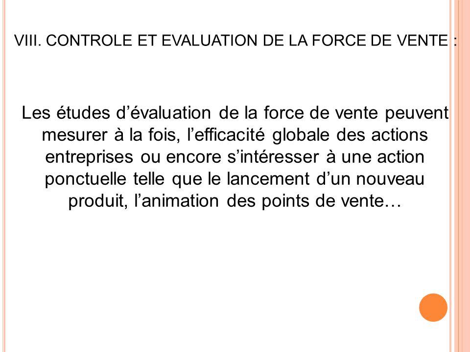 VIII. CONTROLE ET EVALUATION DE LA FORCE DE VENTE : Les études d'évaluation de la force de vente peuvent mesurer à la fois, l'efficacité globale des a