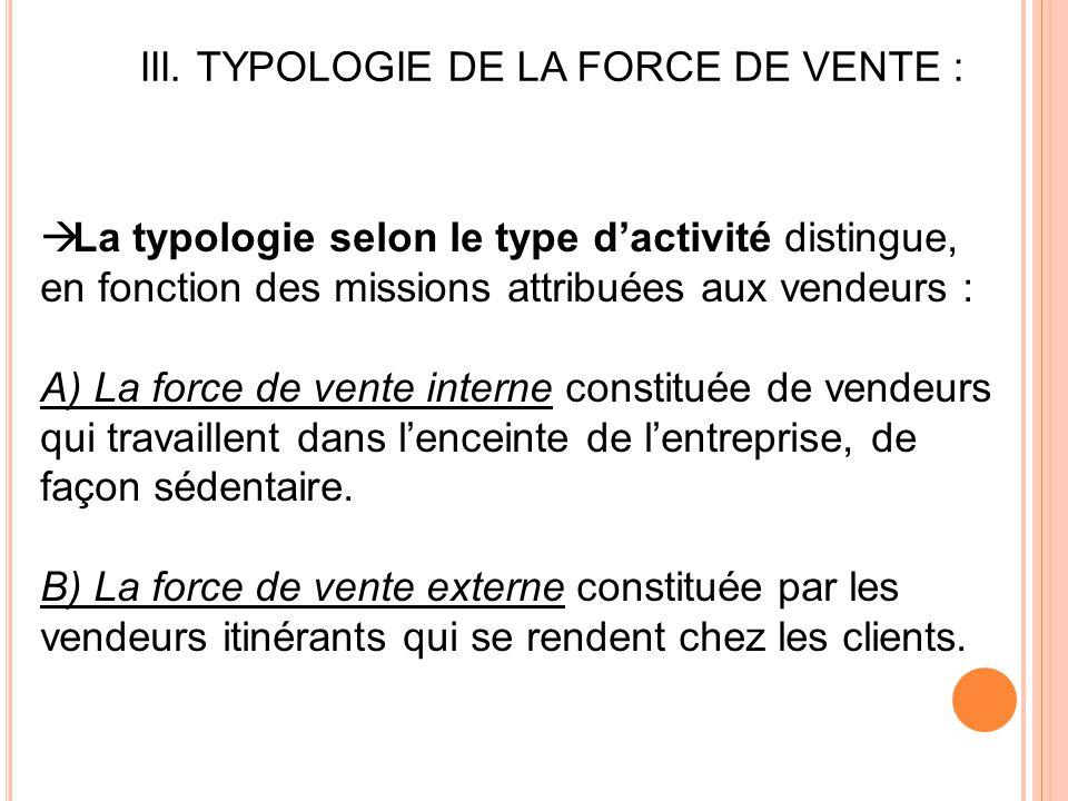 III. TYPOLOGIE DE LA FORCE DE VENTE :  La typologie selon le type d'activité distingue, en fonction des missions attribuées aux vendeurs : A) La forc