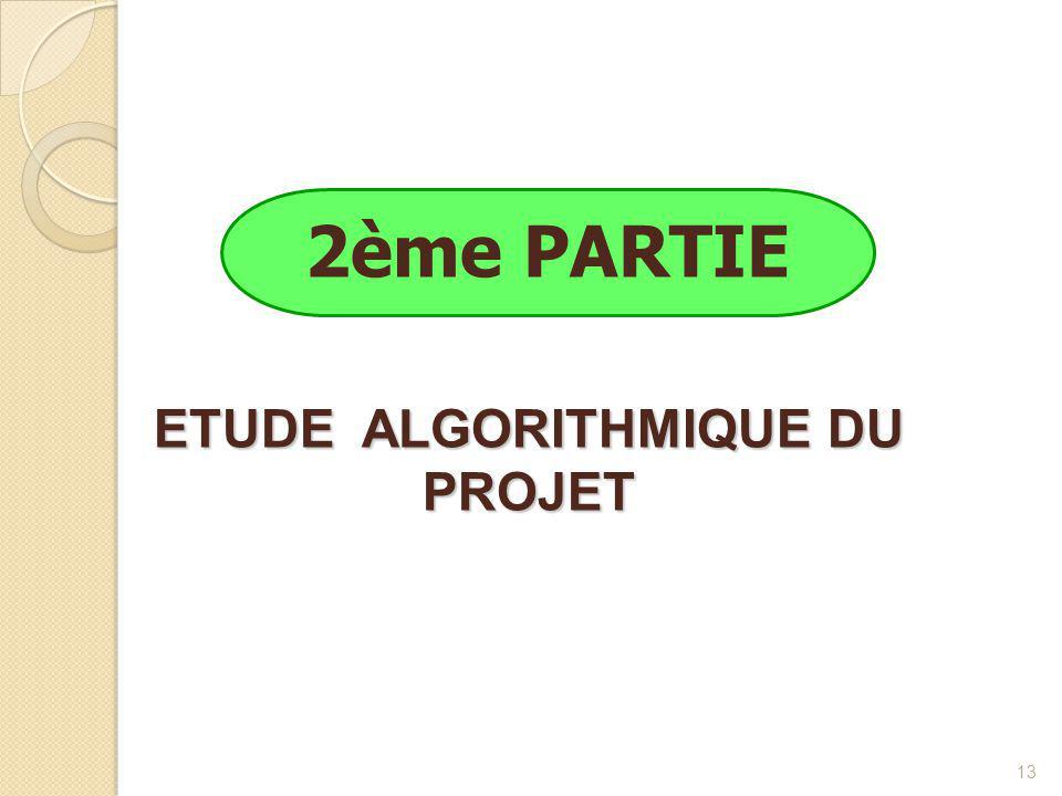 13 2ème PARTIE ETUDE ALGORITHMIQUE DU PROJET