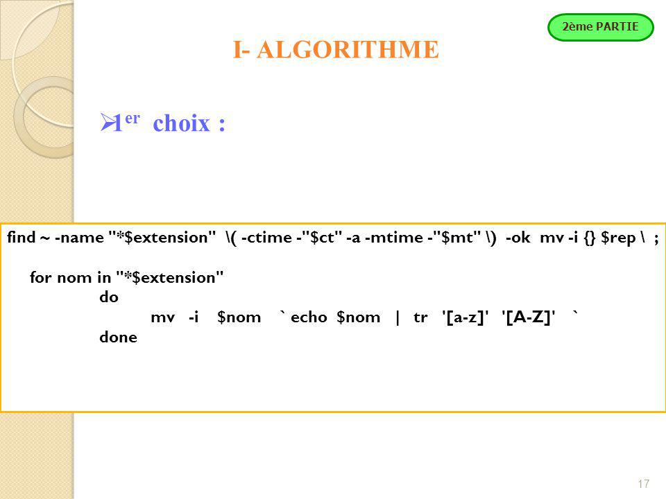 17 I- ALGORITHME  1 er choix : find ~ -name *$extension \( -ctime - $ct -a -mtime - $mt \) -ok mv -i {} $rep \ ; for nom in *$extension do mv -i $nom ` echo $nom | tr [a-z] [A-Z] ` done 2ème PARTIE