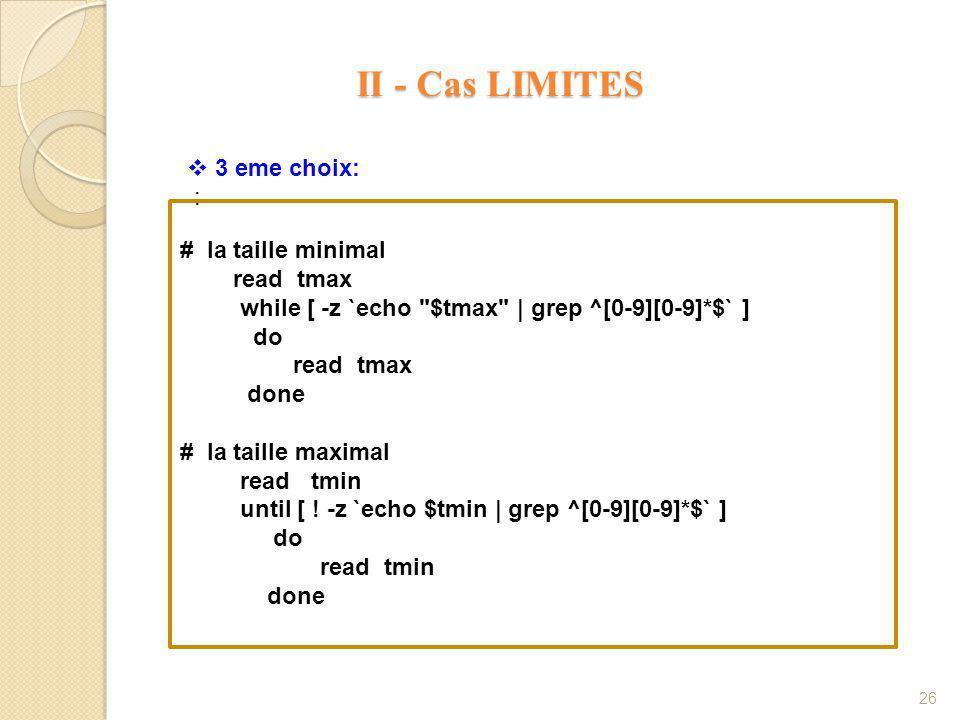 II - Cas LIMITES II - Cas LIMITES 26 # la taille minimal read tmax while [ -z `echo $tmax | grep ^[0-9][0-9]*$` ] do read tmax done # la taille maximal read tmin until [ .