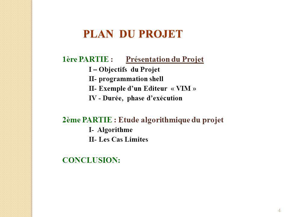 4 PLAN DU PROJET 1ère PARTIE : Présentation du Projet I – Objectifs du Projet II- programmation shell II- Exemple d'un Editeur « VIM » IV - Durée, phase d'exécution 2ème PARTIE : Etude algorithmique du projet I- Algorithme II- Les Cas Limites CONCLUSION: