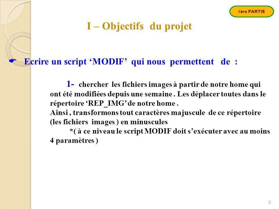 1ère PARTIE 6 I – Objectifs du projet  Ecrire un script 'MODIF' qui nous permettent de : 1- chercher les fichiers images à partir de notre home qui ont été modifiées depuis une semaine.
