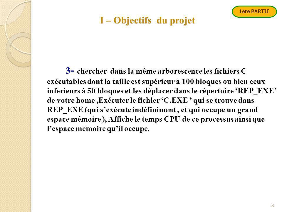 I – Objectifs du projet 8 1ère PARTIE 3 - chercher dans la même arborescence les fichiers C exécutables dont la taille est supérieur à 100 bloques ou bien ceux inferieurs à 50 bloques et les déplacer dans le répertoire 'REP_EXE' de votre home,Exécuter le fichier 'C.EXE ' qui se trouve dans REP_EXE (qui s'exécute indéfiniment, et qui occupe un grand espace mémoire ), Affiche le temps CPU de ce processus ainsi que l'espace mémoire qu'il occupe.