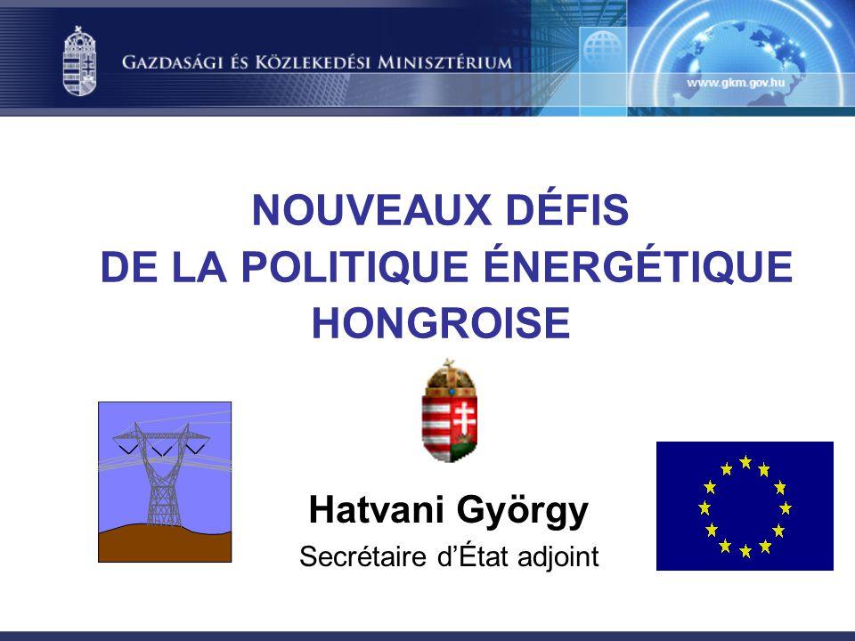 NOUVEAUX DÉFIS DE LA POLITIQUE ÉNERGÉTIQUE HONGROISE Hatvani György Secrétaire d'État adjoint