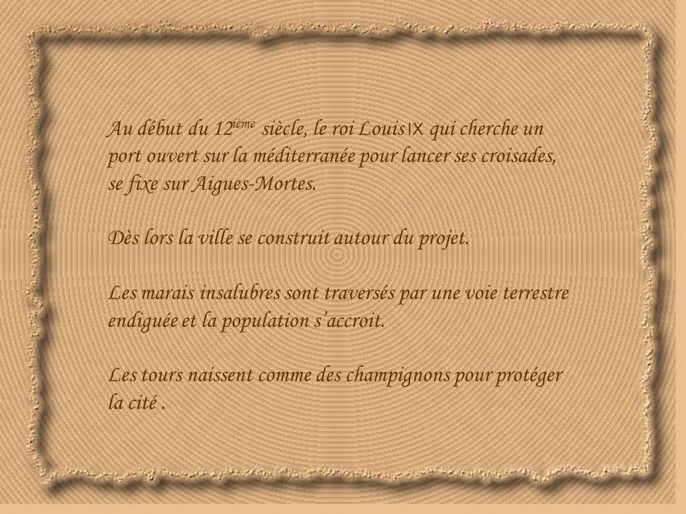 Au début du 12 ième siècle, le roi Louis IX qui cherche un port ouvert sur la méditerranée pour lancer ses croisades, se fixe sur Aigues-Mortes.