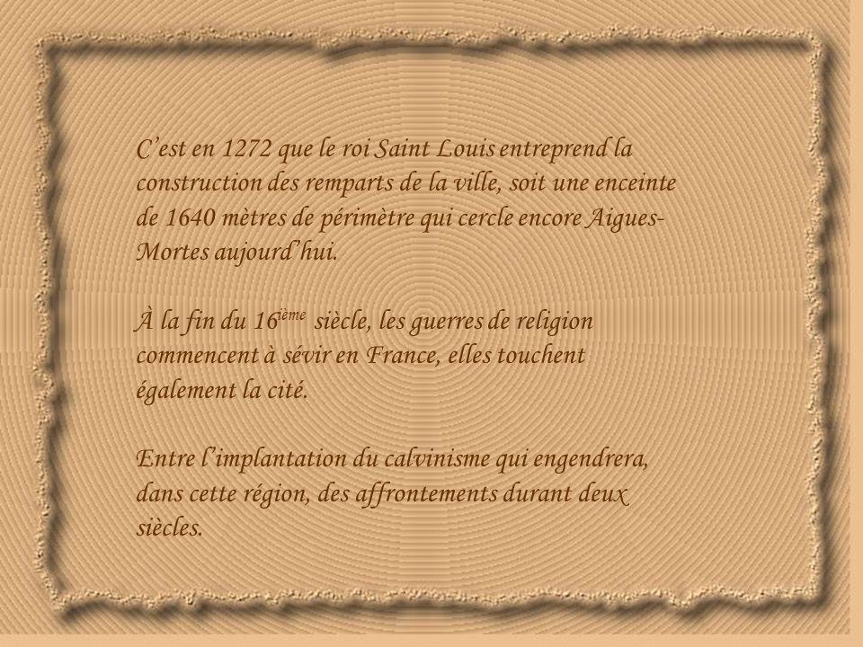 C'est en 1272 que le roi Saint Louis entreprend la construction des remparts de la ville, soit une enceinte de 1640 mètres de périmètre qui cercle encore Aigues- Mortes aujourd'hui.
