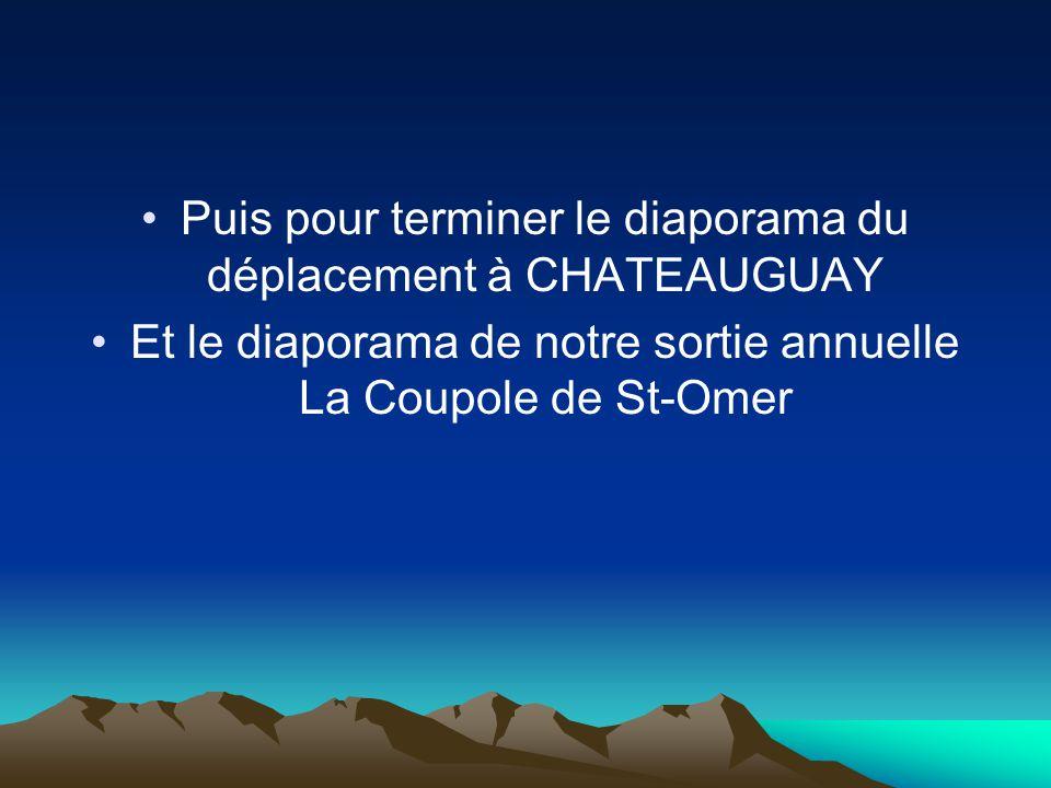 Puis pour terminer le diaporama du déplacement à CHATEAUGUAY Et le diaporama de notre sortie annuelle La Coupole de St-Omer
