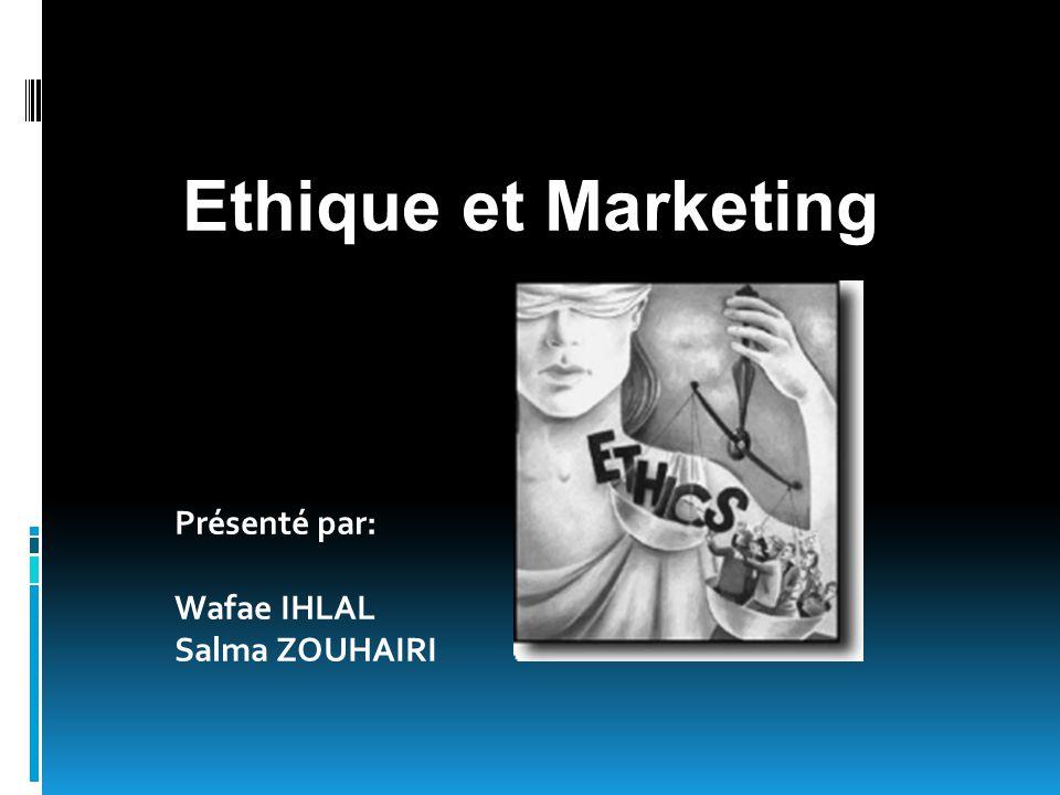 Présenté par: Wafae IHLAL Salma ZOUHAIRI Ethique et Marketing