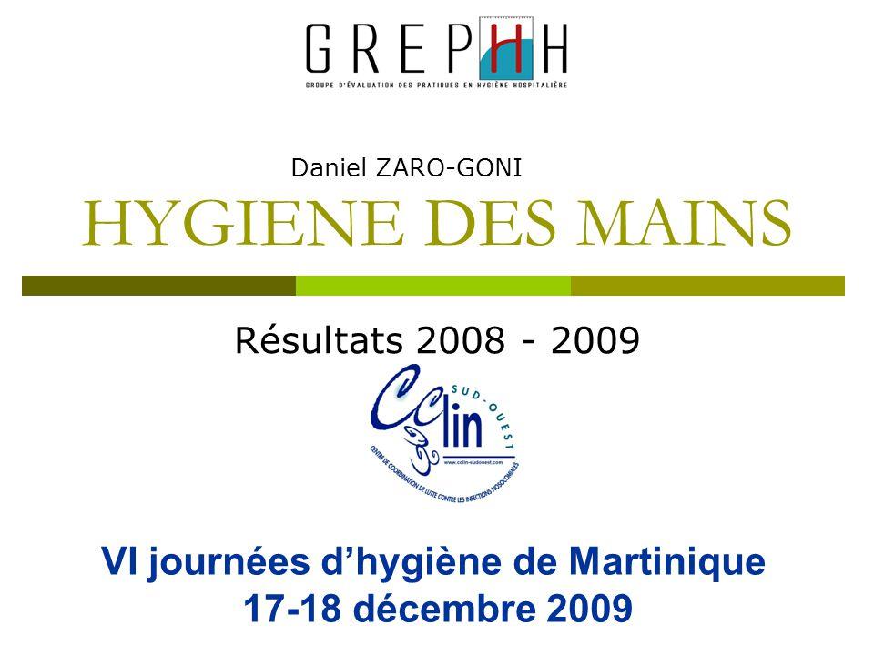 HYGIENE DES MAINS Résultats 2008 - 2009 Daniel ZARO-GONI VI journées d'hygiène de Martinique 17-18 décembre 2009