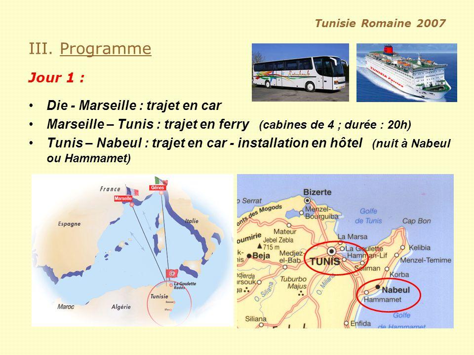 Tunisie Romaine 2007 III. Programme Jour 1 : Die - Marseille : trajet en car Marseille – Tunis : trajet en ferry (cabines de 4 ; durée : 20h) Tunis –