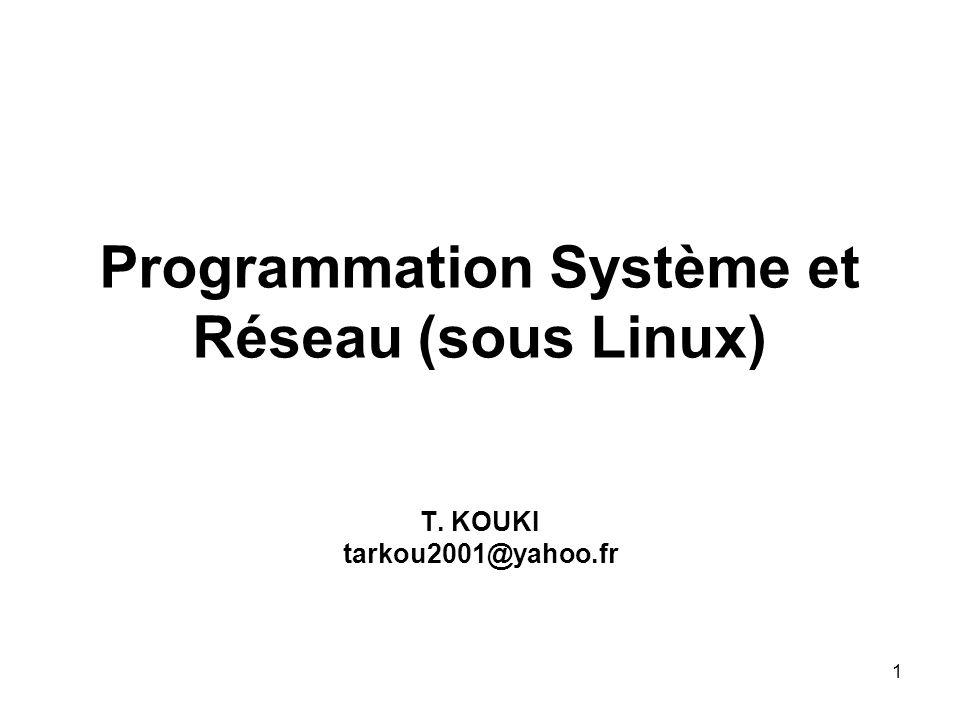 1 Programmation Système et Réseau (sous Linux) T. KOUKI tarkou2001@yahoo.fr
