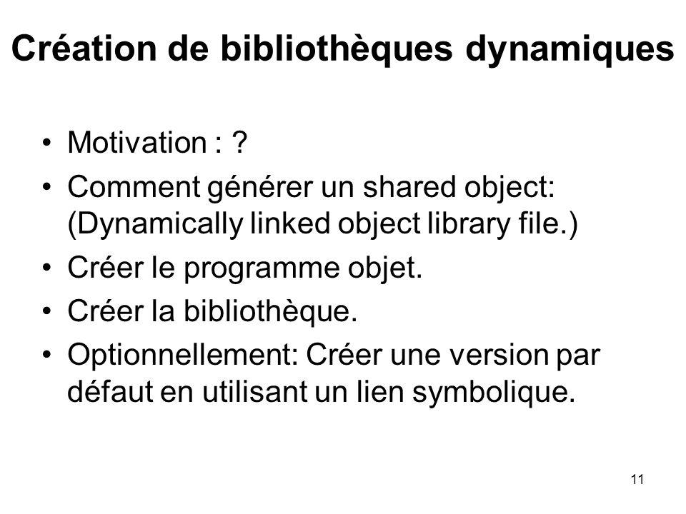 11 Création de bibliothèques dynamiques Motivation : ? Comment générer un shared object: (Dynamically linked object library file.) Créer le programme