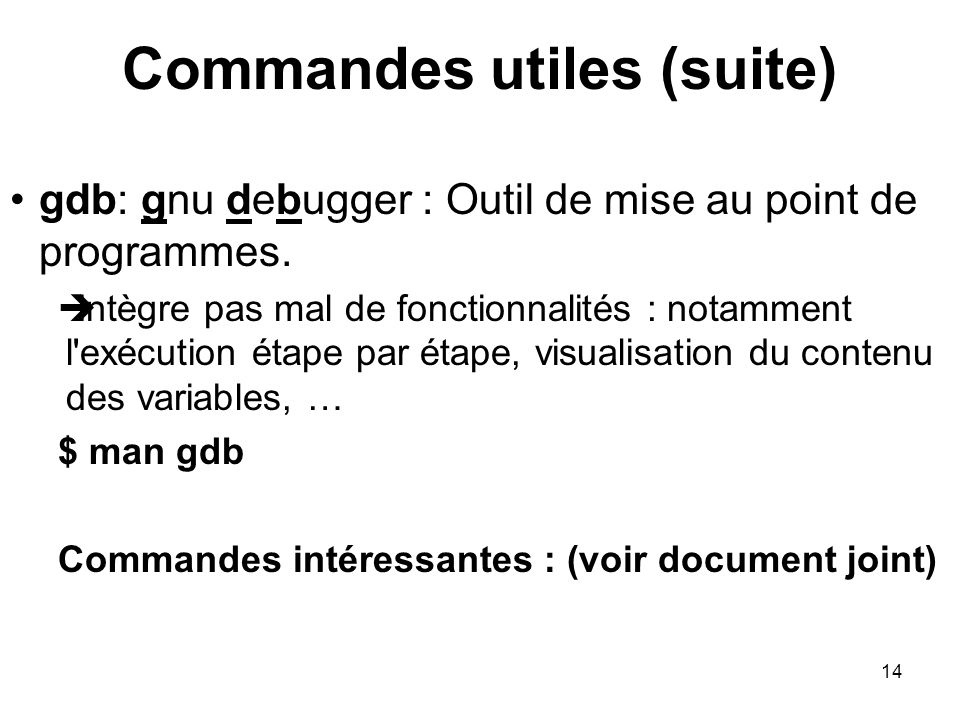 14 Commandes utiles (suite) gdb: gnu debugger : Outil de mise au point de programmes.