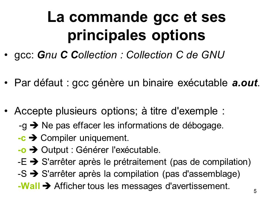 5 La commande gcc et ses principales options gcc: Gnu C Collection : Collection C de GNU Par défaut : gcc génère un binaire exécutable a.out.