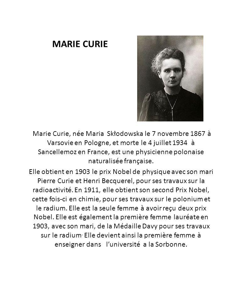 MARIE CURIE Marie Curie, née Maria Skłodowska le 7 novembre 1867 à Varsovie en Pologne, et morte le 4 juillet 1934 à Sancellemoz en France, est une ph