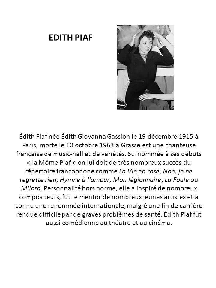 EDITH PIAF Édith Piaf née Édith Giovanna Gassion le 19 décembre 1915 à Paris, morte le 10 octobre 1963 à Grasse est une chanteuse française de music-h