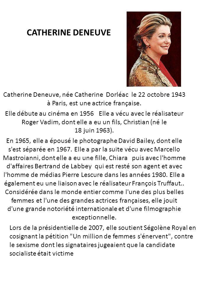 CATHERINE DENEUVE Catherine Deneuve, née Catherine Dorléac le 22 octobre 1943 à Paris, est une actrice française. Elle débute au cinéma en 1956 Elle a