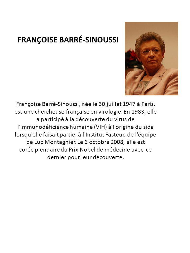 FRANÇOISE BARRÉ-SINOUSSI Françoise Barré-Sinoussi, née le 30 juillet 1947 à Paris, est une chercheuse française en virologie. En 1983, elle a particip