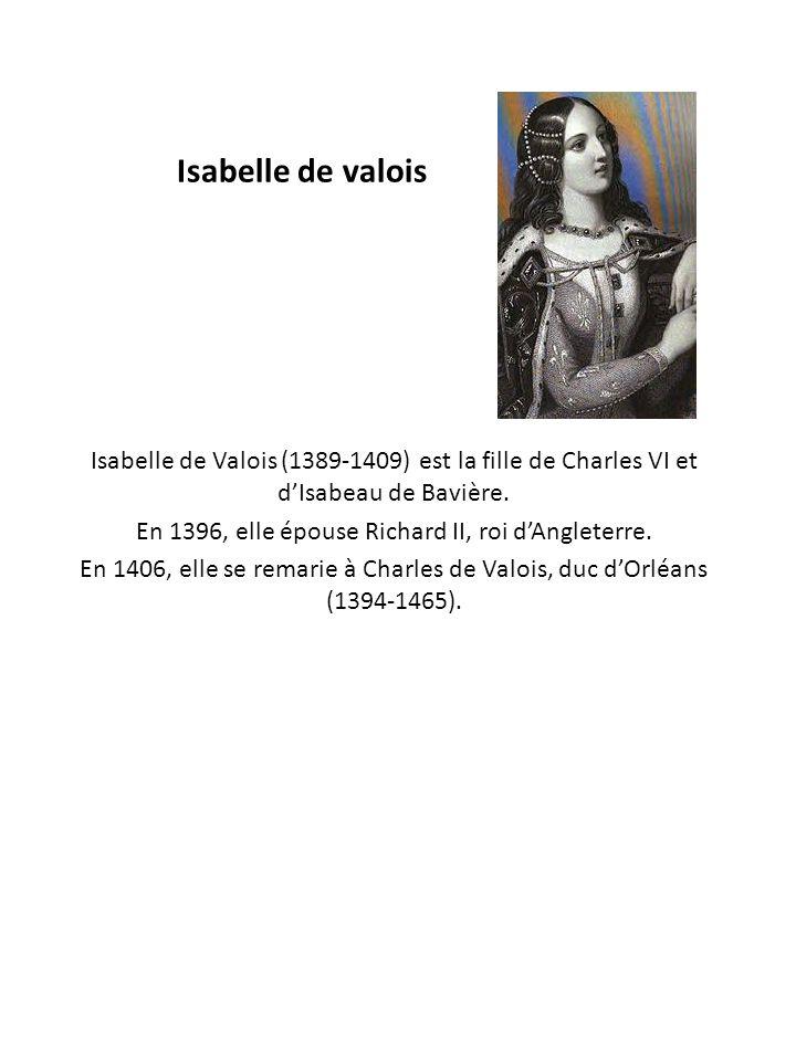 Isabelle de valois Isabelle de Valois (1389-1409) est la fille de Charles VI et d'Isabeau de Bavière. En 1396, elle épouse Richard II, roi d'Angleterr