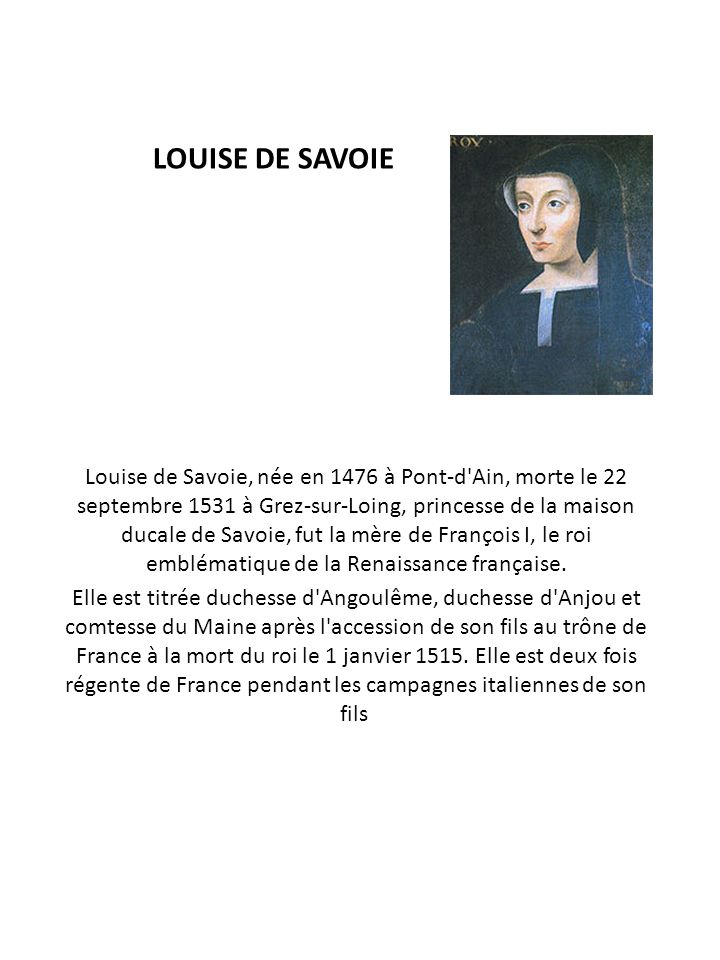 LOUISE DE SAVOIE Louise de Savoie, née en 1476 à Pont-d'Ain, morte le 22 septembre 1531 à Grez-sur-Loing, princesse de la maison ducale de Savoie, fut