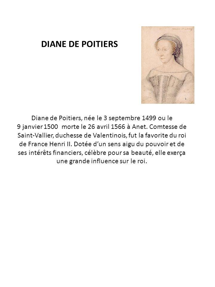 DIANE DE POITIERS Diane de Poitiers, née le 3 septembre 1499 ou le 9 janvier 1500 morte le 26 avril 1566 à Anet. Comtesse de Saint-Vallier, duchesse d