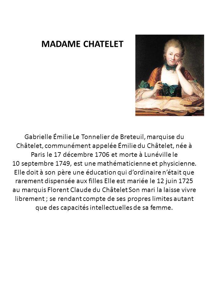 MADAME CHATELET Gabrielle Émilie Le Tonnelier de Breteuil, marquise du Châtelet, communément appelée Émilie du Châtelet, née à Paris le 17 décembre 17