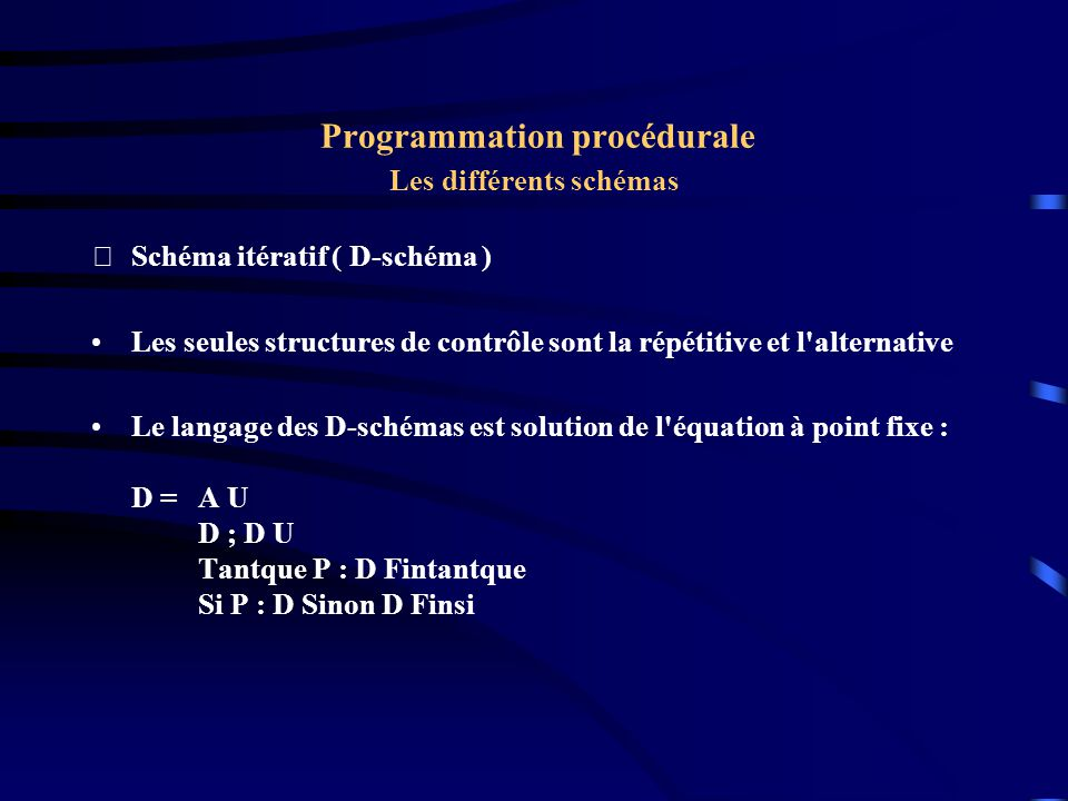 Programmation procédurale Les différents schémas Schéma itératif ( D-schéma ) Les seules structures de contrôle sont la répétitive et l'alternative L
