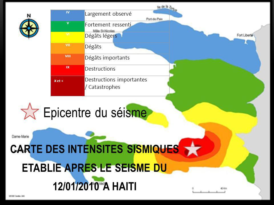 Epicentre du séisme IV Largement observé V Fortement ressenti VI Dégâts légers VII Dégâts VIII Dégâts importants IX Destructions X et + Destructions importantes / Catastrophes CARTE DES INTENSITES SISMIQUES ETABLIE APRES LE SEISME DU 12/01/2010 A HAITI