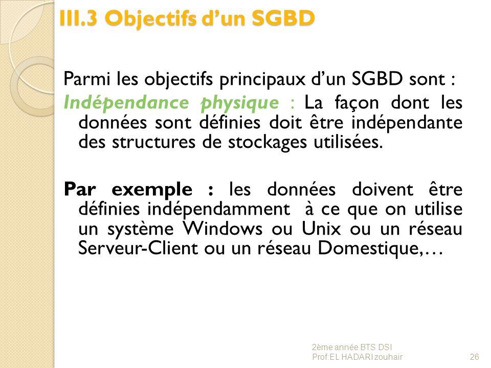 III.3 Objectifs d'un SGBD Parmi les objectifs principaux d'un SGBD sont : Indépendance physique : La façon dont les données sont définies doit être in