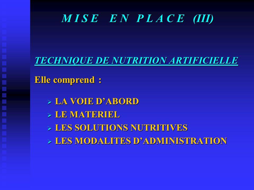 M I S E E N P L A C E (III) TECHNIQUE DE NUTRITION ARTIFICIELLE Elle comprend :  LA VOIE D'ABORD  LE MATERIEL  LES SOLUTIONS NUTRITIVES  LES MODALITES D'ADMINISTRATION