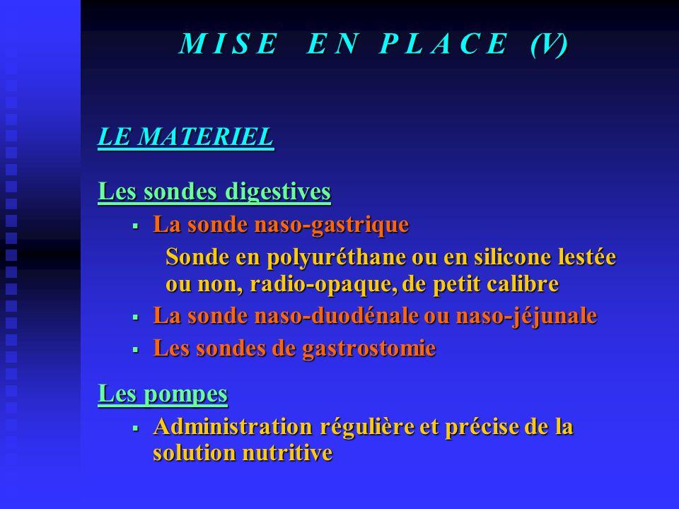 M I S E E N P L A C E (V) LE MATERIEL Les sondes digestives  La sonde naso-gastrique Sonde en polyuréthane ou en silicone lestée ou non, radio-opaque, de petit calibre  La sonde naso-duodénale ou naso-jéjunale  Les sondes de gastrostomie Les pompes  Administration régulière et précise de la solution nutritive