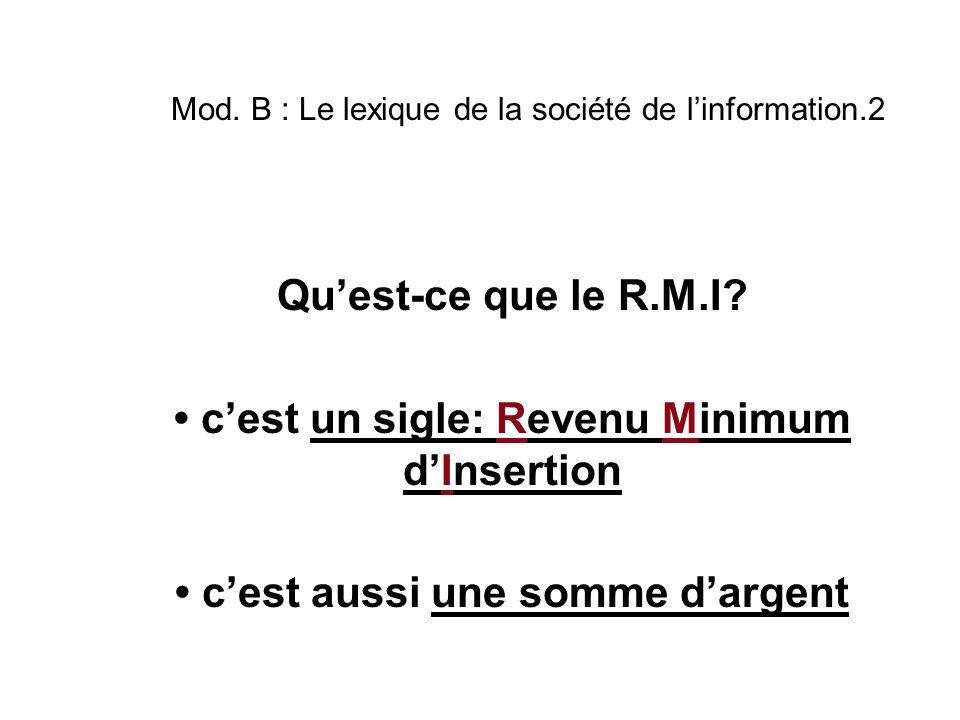 Mod. B : Le lexique de la société de l'information.2 Qu'est-ce que le R.M.I? c'est un sigle: Revenu Minimum d'Insertion c'est aussi une somme d'argent