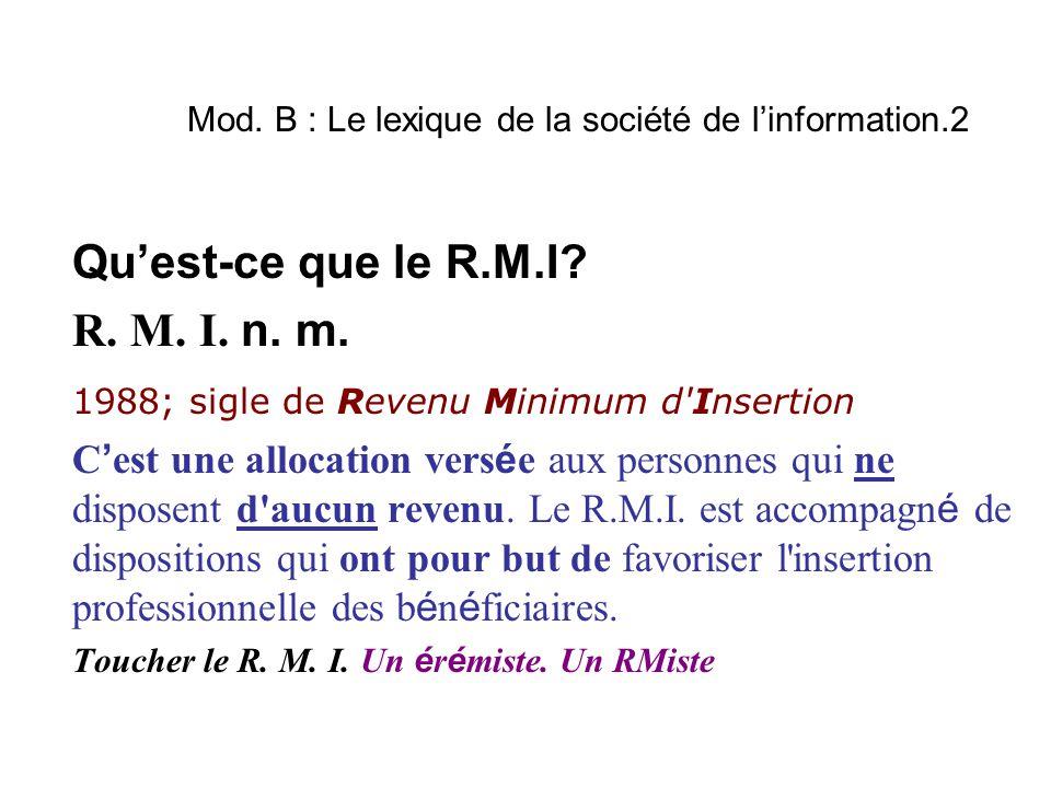 Mod. B : Le lexique de la société de l'information.2 Qu'est-ce que le R.M.I? R. M. I. n. m. 1988; sigle de Revenu Minimum d'Insertion C ' est une allo