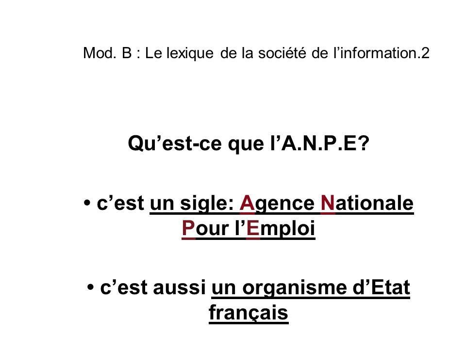 Mod. B : Le lexique de la société de l'information.2 Qu'est-ce que l'A.N.P.E? c'est un sigle: Agence Nationale Pour l'Emploi c'est aussi un organisme