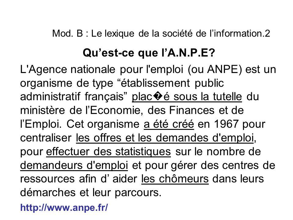 """Mod. B : Le lexique de la société de l'information.2 Qu'est-ce que l'A.N.P.E? L'Agence nationale pour l'emploi (ou ANPE) est un organisme de type """"éta"""
