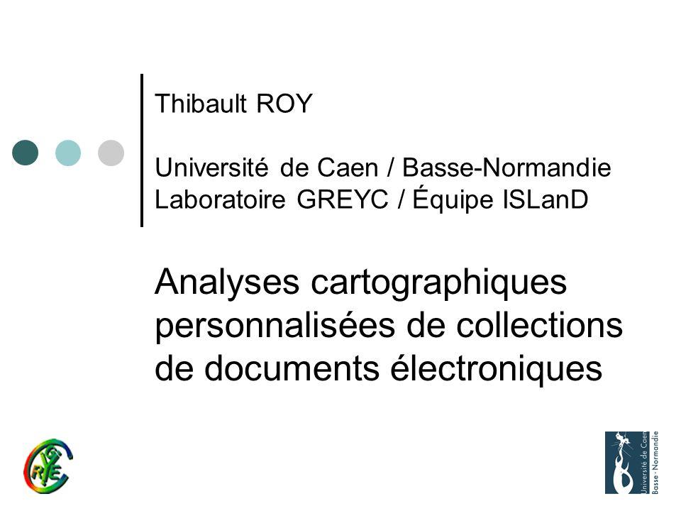 Thibault ROY Université de Caen / Basse-Normandie Laboratoire GREYC / Équipe ISLanD Analyses cartographiques personnalisées de collections de documents électroniques